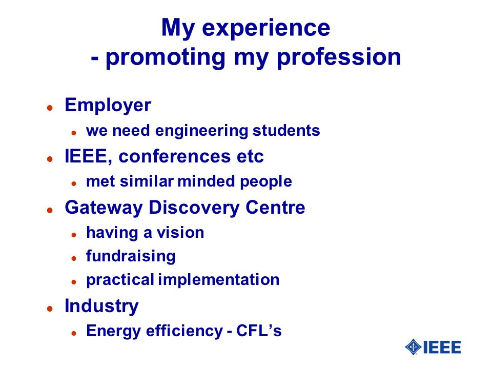 My experience - promoting my profession l Employer l we need engineering students l IEEE, conferences etc l met similar minded people l Gateway Discovery Centre l having a vision l fundraising l practical implementation l Industry l Energy efficiency - CFLs