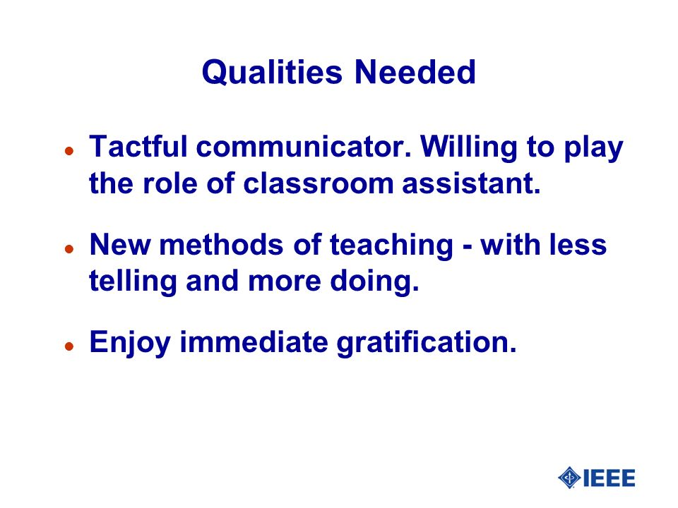 Qualities Needed l Tactful communicator. Willing to play the role of classroom assistant.