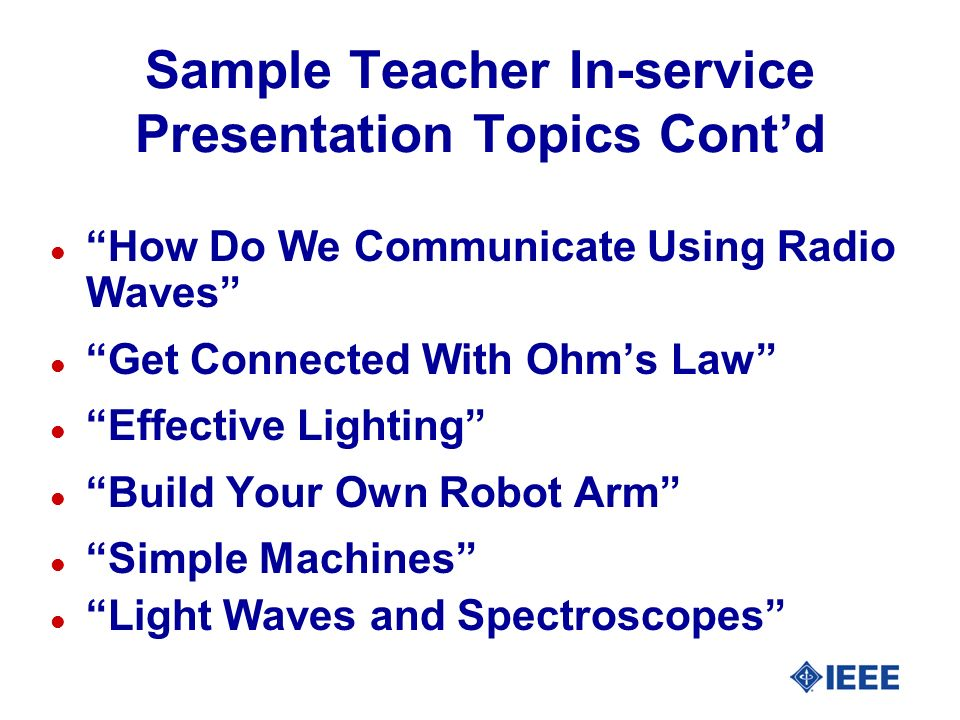 Sample Teacher In-service Presentation Topics Contd l How Do We Communicate Using Radio Waves l Get Connected With Ohms Law l Effective Lighting l Build Your Own Robot Arm l Simple Machines l Light Waves and Spectroscopes