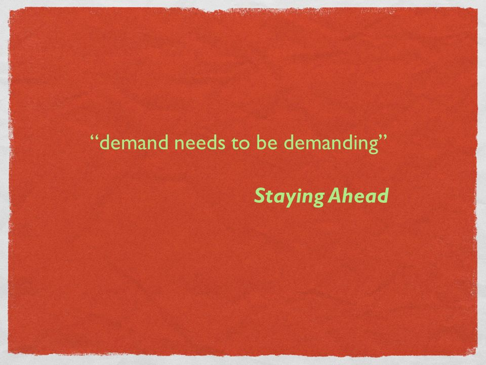 demand needs to be demanding Staying Ahead