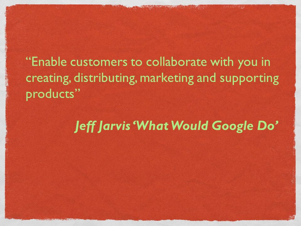 Enable customers to collaborate with you in creating, distributing, marketing and supporting products Jeff Jarvis What Would Google Do