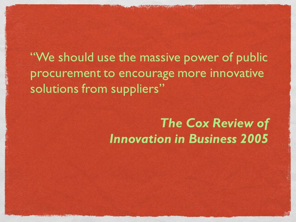 We should use the massive power of public procurement to encourage more innovative solutions from suppliers The Cox Review of Innovation in Business 2