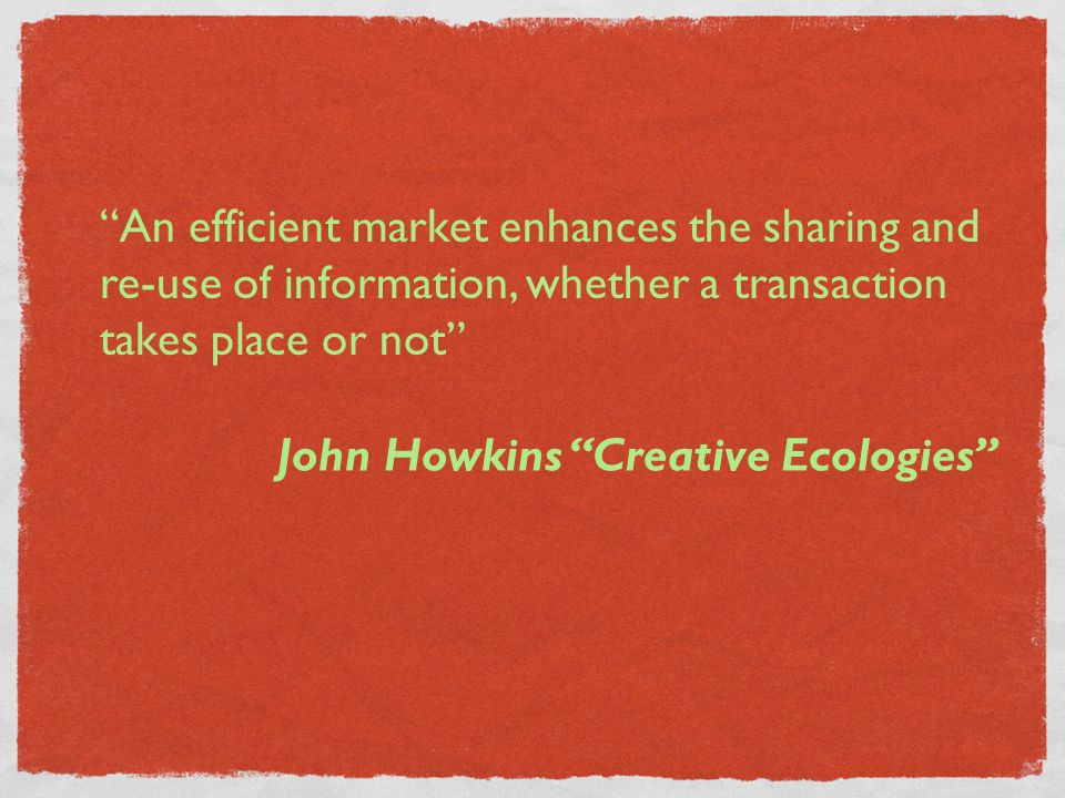 An efficient market enhances the sharing and re-use of information, whether a transaction takes place or not John Howkins Creative Ecologies