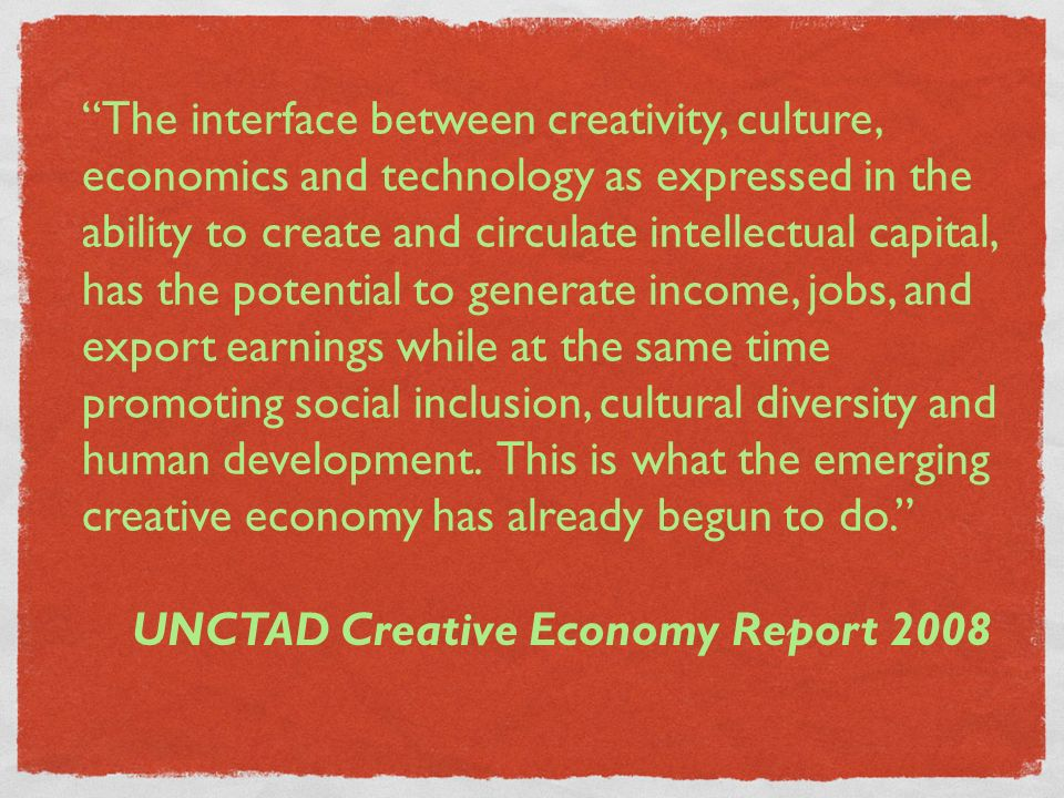 UNCTAD Creative Economy Report 2008 The interface between creativity, culture, economics and technology as expressed in the ability to create and circ