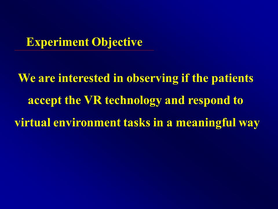 Experiment Objective We are interested in observing if the patients accept the VR technology and respond to virtual environment tasks in a meaningful way