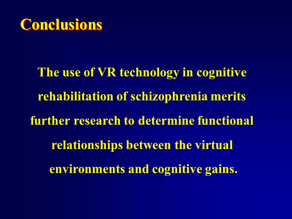 Conclusions The use of VR technology in cognitive rehabilitation of schizophrenia merits further research to determine functional relationships between the virtual environments and cognitive gains.