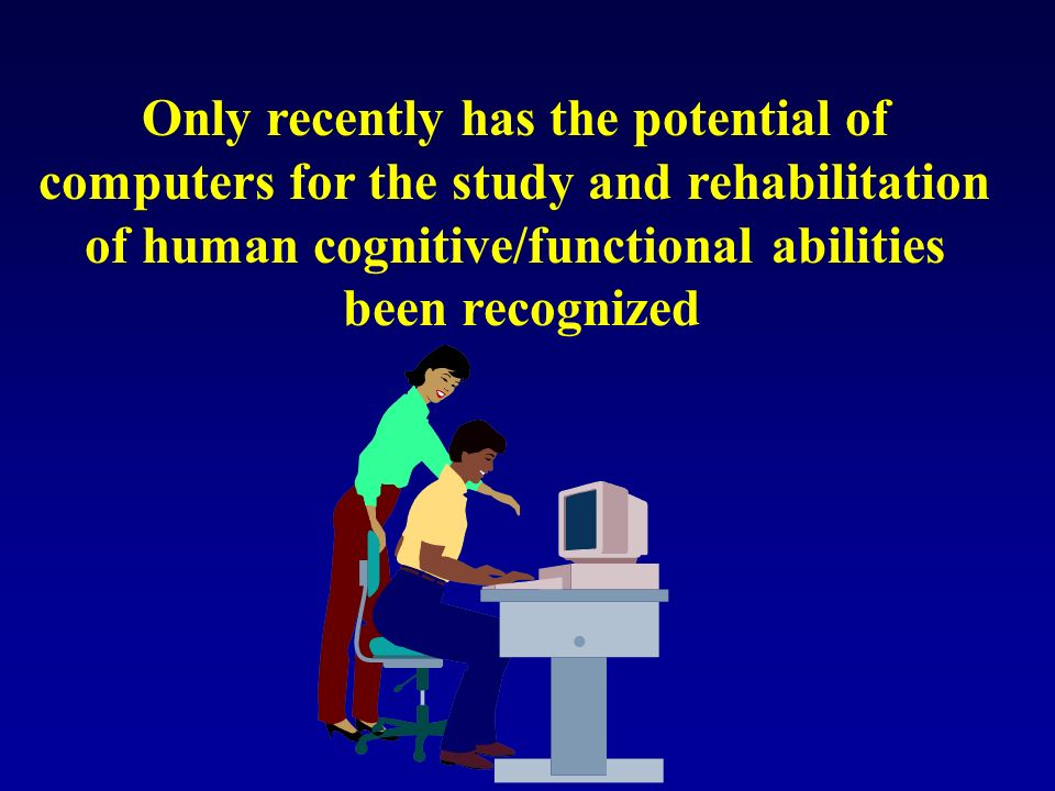 Only recently has the potential of computers for the study and rehabilitation of human cognitive/functional abilities been recognized