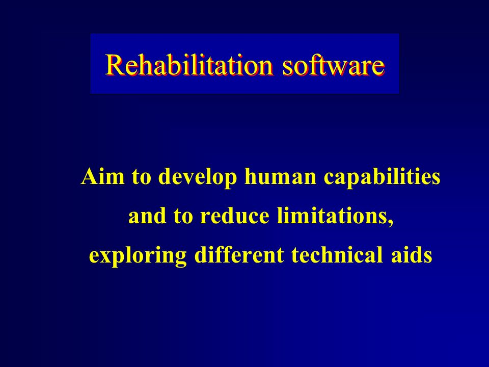 Rehabilitation software Aim to develop human capabilities and to reduce limitations, exploring different technical aids