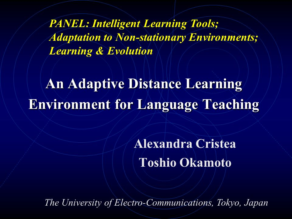 An Adaptive Distance Learning Environment for Language Teaching Alexandra Cristea Toshio Okamoto The University of Electro-Communications, Tokyo, Japan PANEL: Intelligent Learning Tools; Adaptation to Non-stationary Environments; Learning & Evolution