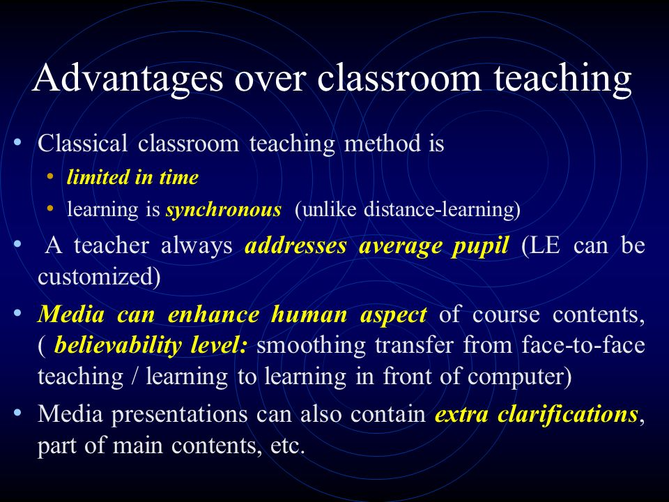Advantages over classroom teaching Classical classroom teaching method is limited in time learning is synchronous (unlike distance-learning) A teacher always addresses average pupil (LE can be customized) Media can enhance human aspect of course contents, ( believability level: smoothing transfer from face-to-face teaching / learning to learning in front of computer) Media presentations can also contain extra clarifications, part of main contents, etc.