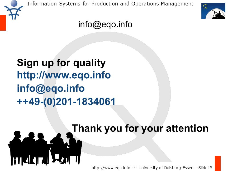 Information Systems for Production and Operations Management http://www.eqo.info ::: University of Duisburg-Essen - Slide15 info@eqo.info Thank you for your attention Sign up for quality http://www.eqo.info info@eqo.info ++49-(0)201-1834061