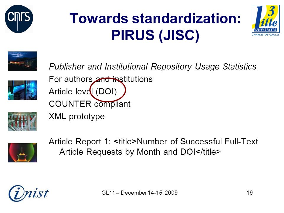 GL11 – December 14-15, Towards standardization: PIRUS (JISC) Publisher and Institutional Repository Usage Statistics For authors and institutions Article level (DOI) COUNTER compliant XML prototype Article Report 1: Number of Successful Full-Text Article Requests by Month and DOI