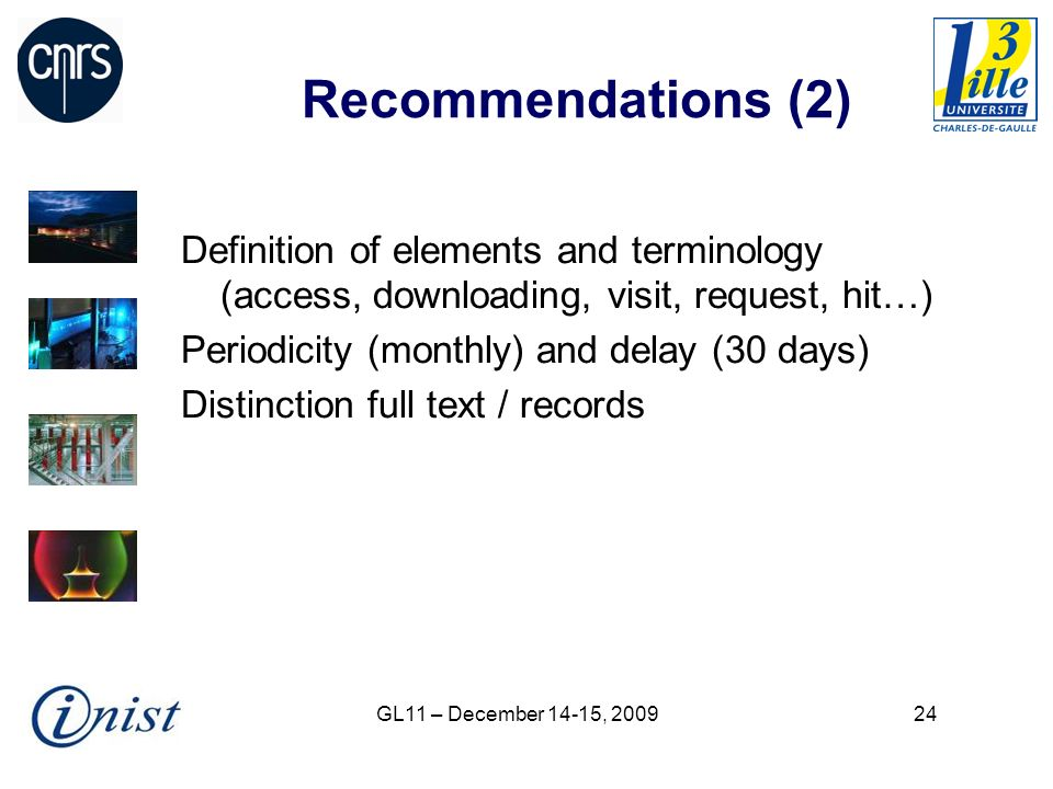 GL11 – December 14-15, 200924 Recommendations (2) Definition of elements and terminology (access, downloading, visit, request, hit…) Periodicity (mont