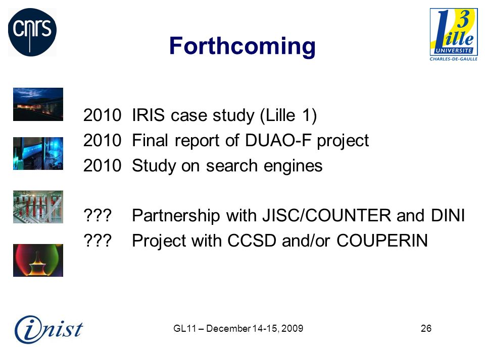 GL11 – December 14-15, Forthcoming 2010 IRIS case study (Lille 1) 2010Final report of DUAO-F project 2010Study on search engines Partnership with JISC/COUNTER and DINI Project with CCSD and/or COUPERIN
