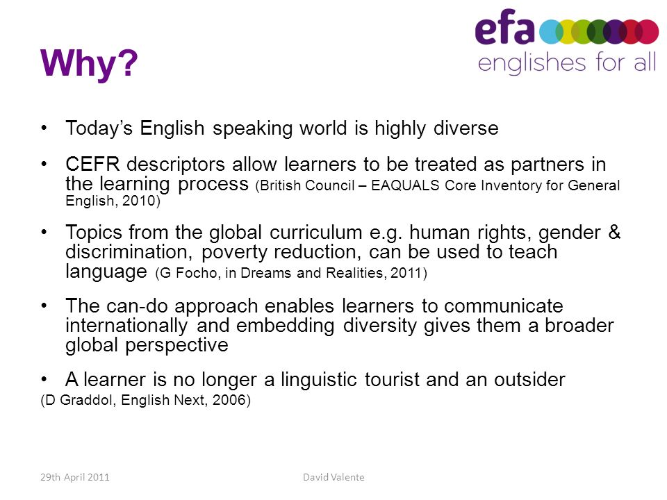 Why? 29th April 2011David Valente Todays English speaking world is highly diverse CEFR descriptors allow learners to be treated as partners in the lea