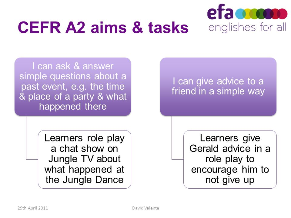 CEFR A2 aims & tasks I can ask & answer simple questions about a past event, e.g. the time & place of a party & what happened there Learners role play