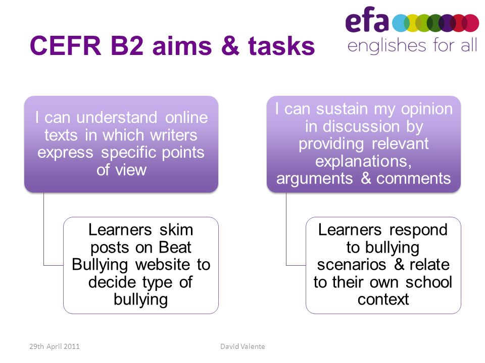 CEFR B2 aims & tasks I can understand online texts in which writers express specific points of view Learners skim posts on Beat Bullying website to de