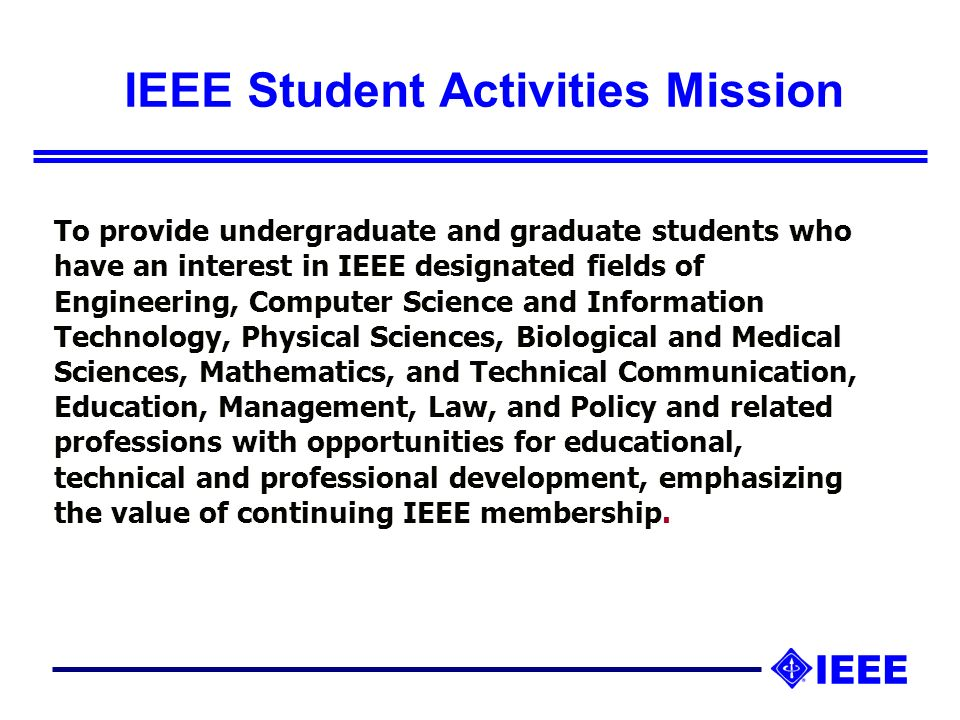 IEEE Student Activities Mission To provide undergraduate and graduate students who have an interest in IEEE designated fields of Engineering, Computer Science and Information Technology, Physical Sciences, Biological and Medical Sciences, Mathematics, and Technical Communication, Education, Management, Law, and Policy and related professions with opportunities for educational, technical and professional development, emphasizing the value of continuing IEEE membership.