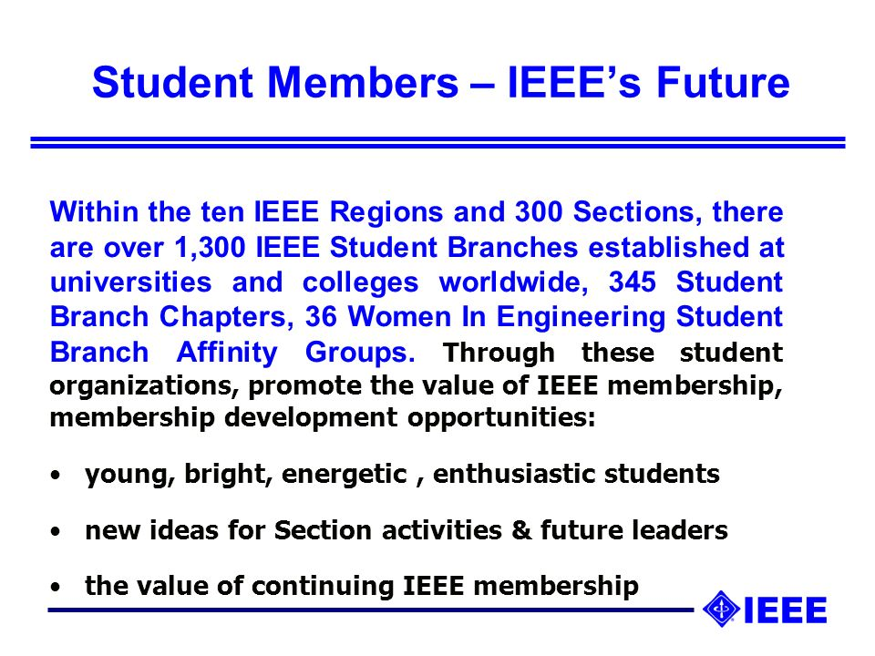 Student Members – IEEEs Future Within the ten IEEE Regions and 300 Sections, there are over 1,300 IEEE Student Branches established at universities and colleges worldwide, 345 Student Branch Chapters, 36 Women In Engineering Student Branch Affinity Groups.