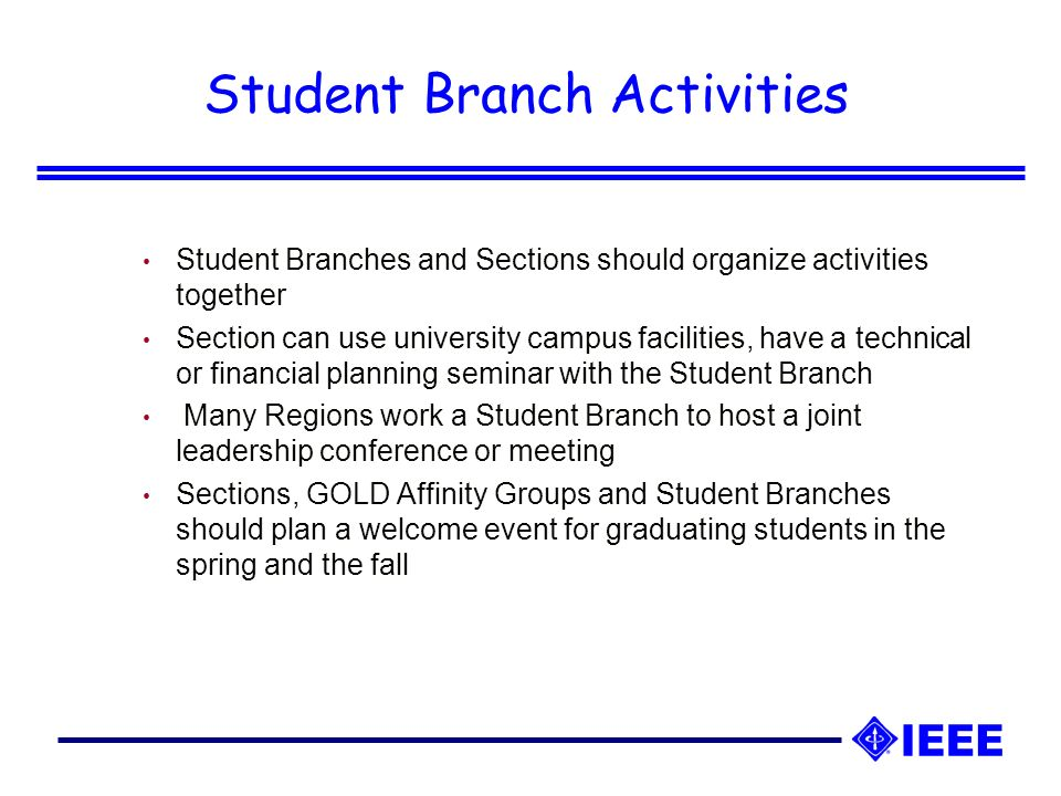 Student Branch Activities Student Branches and Sections should organize activities together Section can use university campus facilities, have a technical or financial planning seminar with the Student Branch Many Regions work a Student Branch to host a joint leadership conference or meeting Sections, GOLD Affinity Groups and Student Branches should plan a welcome event for graduating students in the spring and the fall
