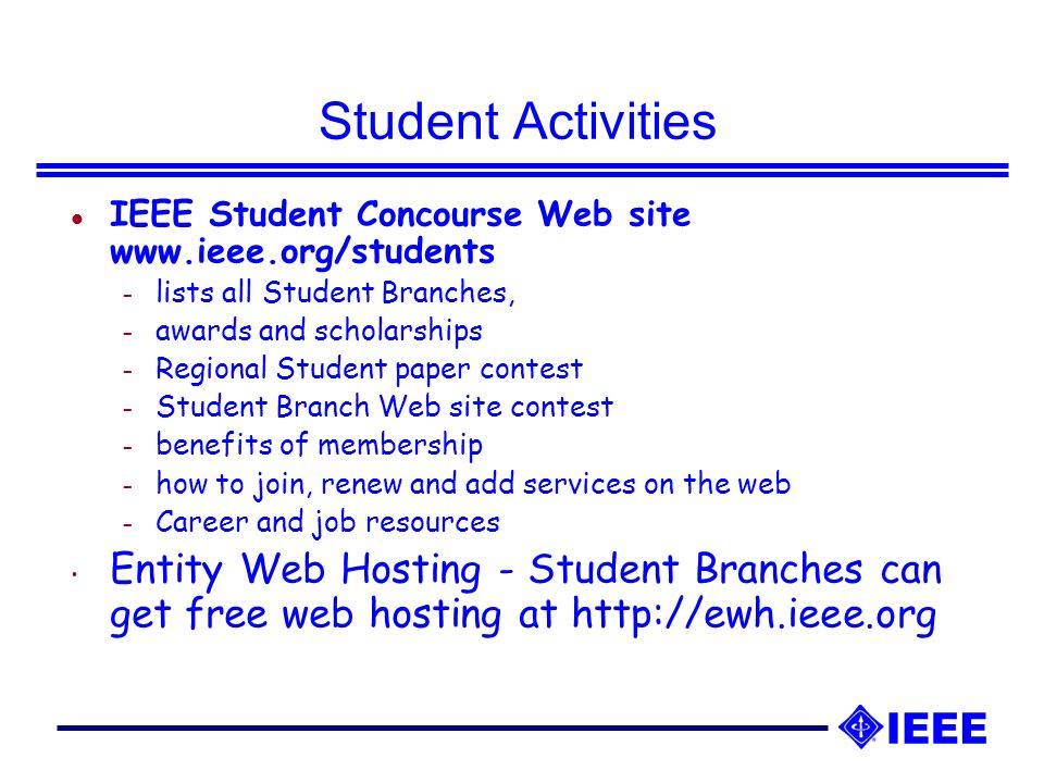 Student Activities l IEEE Student Concourse Web site   – lists all Student Branches, – awards and scholarships – Regional Student paper contest – Student Branch Web site contest – benefits of membership – how to join, renew and add services on the web – Career and job resources Entity Web Hosting - Student Branches can get free web hosting at
