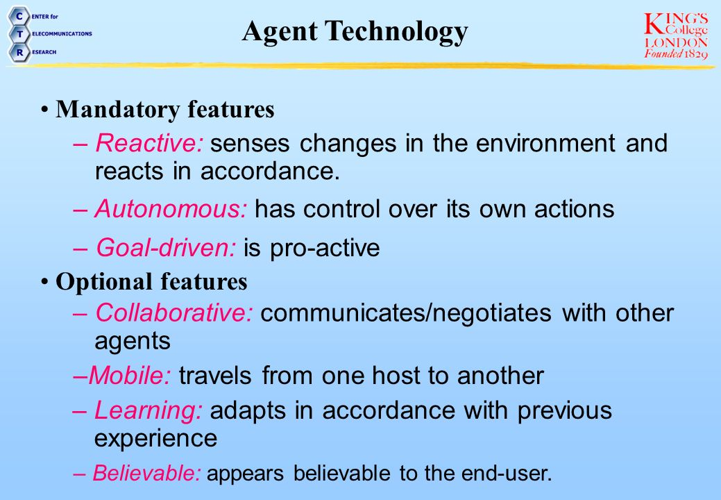 Agent Technology Mandatory features – Reactive: senses changes in the environment and reacts in accordance. – Autonomous: has control over its own act