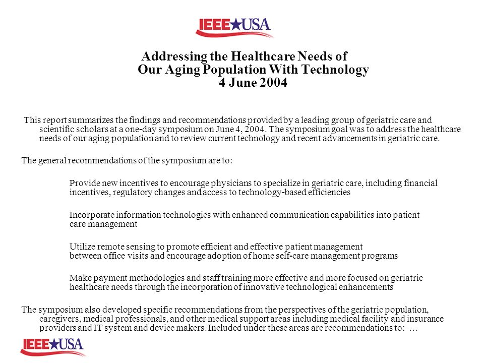 Addressing the Healthcare Needs of Our Aging Population With Technology 4 June 2004 This report summarizes the findings and recommendations provided by a leading group of geriatric care and scientific scholars at a one-day symposium on June 4, 2004.