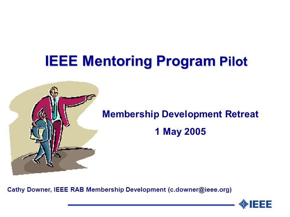 IEEE Mentoring Program Pilot Membership Development Retreat 1 May 2005 Cathy Downer, IEEE RAB Membership Development (c.downer@ieee.org)