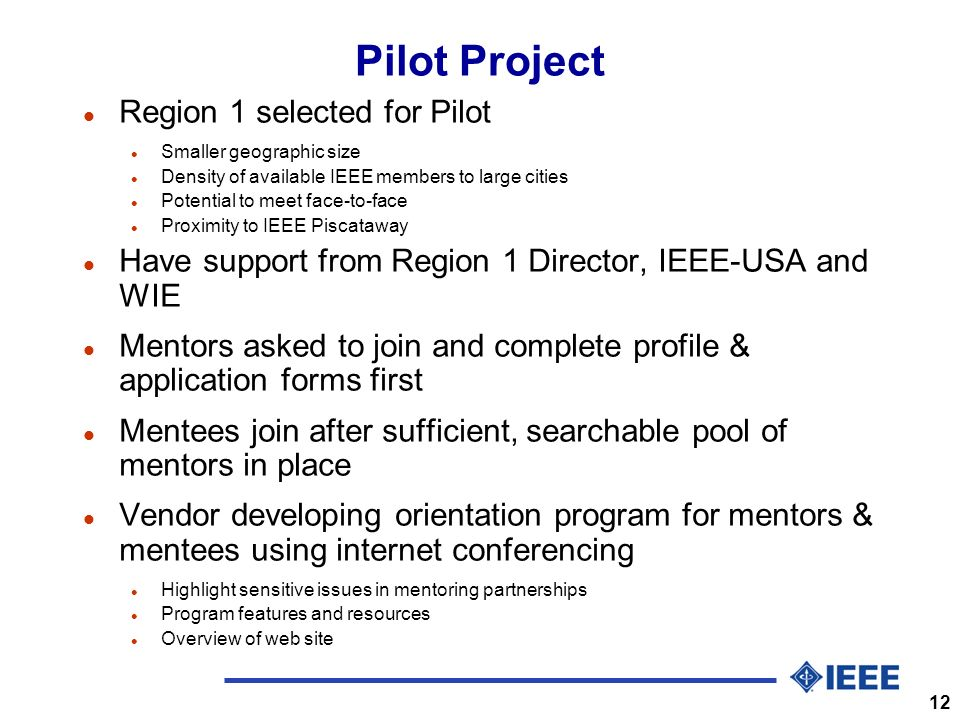 12 Pilot Project l Region 1 selected for Pilot l Smaller geographic size l Density of available IEEE members to large cities l Potential to meet face-to-face l Proximity to IEEE Piscataway l Have support from Region 1 Director, IEEE-USA and WIE l Mentors asked to join and complete profile & application forms first l Mentees join after sufficient, searchable pool of mentors in place l Vendor developing orientation program for mentors & mentees using internet conferencing l Highlight sensitive issues in mentoring partnerships l Program features and resources l Overview of web site