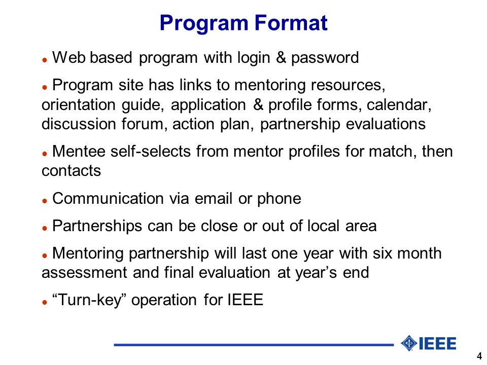 4 Program Format l Web based program with login & password l Program site has links to mentoring resources, orientation guide, application & profile forms, calendar, discussion forum, action plan, partnership evaluations l Mentee self-selects from mentor profiles for match, then contacts l Communication via  or phone l Partnerships can be close or out of local area l Mentoring partnership will last one year with six month assessment and final evaluation at years end l Turn-key operation for IEEE