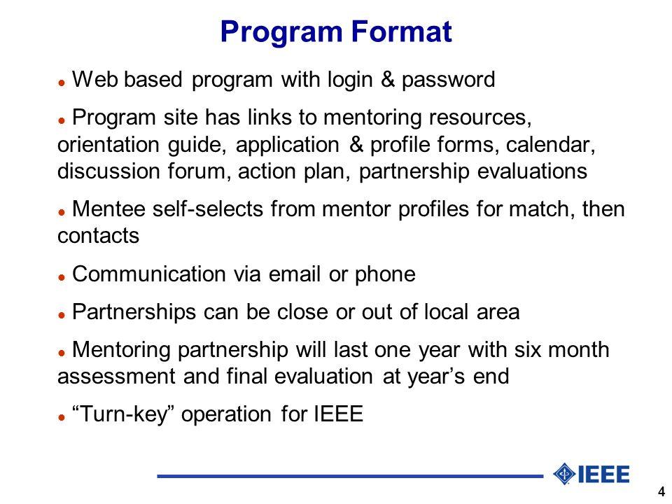 4 Program Format l Web based program with login & password l Program site has links to mentoring resources, orientation guide, application & profile f