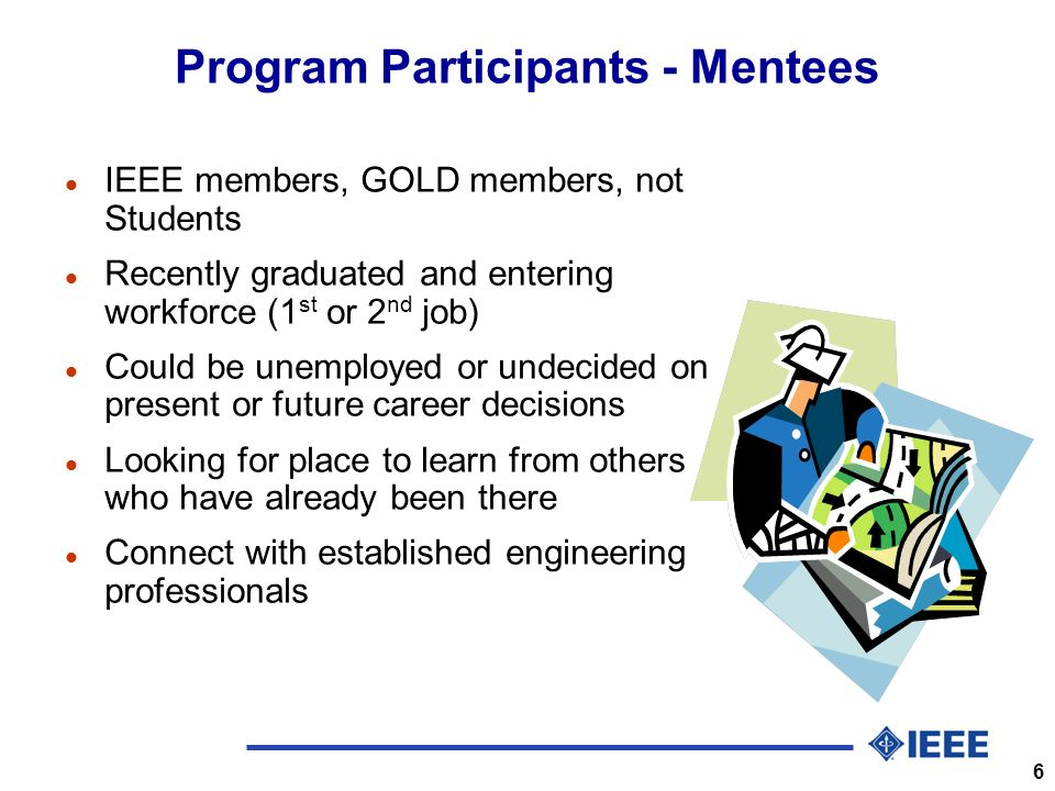 6 Program Participants - Mentees l IEEE members, GOLD members, not Students l Recently graduated and entering workforce (1 st or 2 nd job) l Could be unemployed or undecided on present or future career decisions l Looking for place to learn from others who have already been there l Connect with established engineering professionals