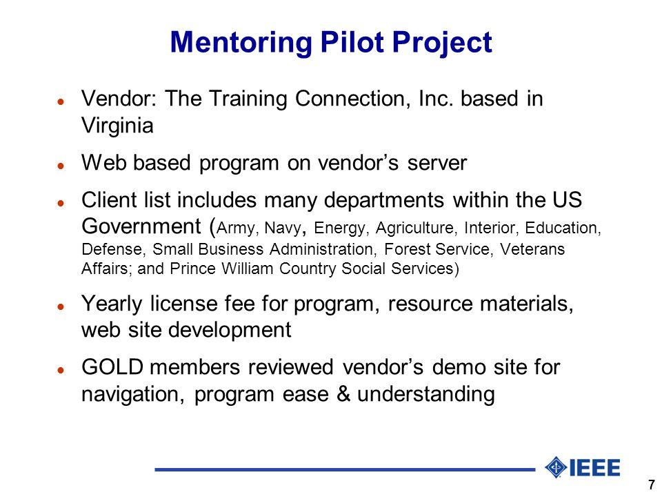 7 Mentoring Pilot Project l Vendor: The Training Connection, Inc. based in Virginia l Web based program on vendors server l Client list includes many