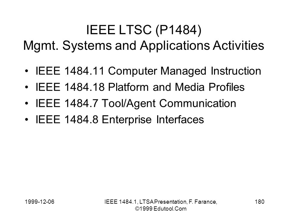 1999-12-06IEEE 1484.1, LTSA Presentation, F. Farance, ©1999 Edutool.Com 180 IEEE LTSC (P1484) Mgmt. Systems and Applications Activities IEEE 1484.11 C