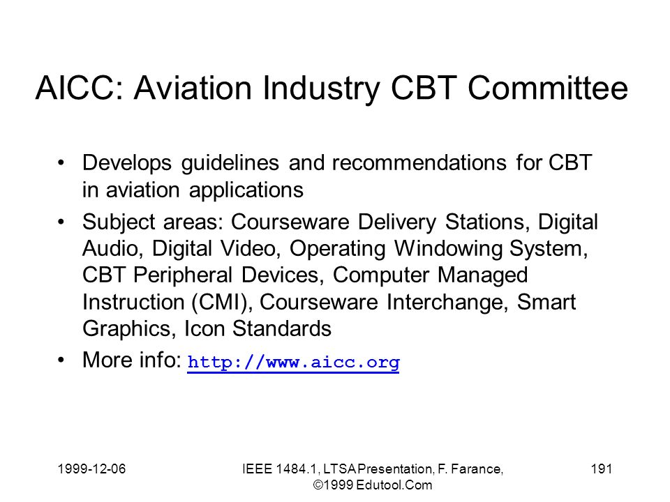 1999-12-06IEEE 1484.1, LTSA Presentation, F. Farance, ©1999 Edutool.Com 191 AICC: Aviation Industry CBT Committee Develops guidelines and recommendati