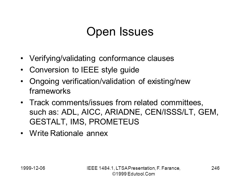 1999-12-06IEEE 1484.1, LTSA Presentation, F. Farance, ©1999 Edutool.Com 246 Open Issues Verifying/validating conformance clauses Conversion to IEEE st