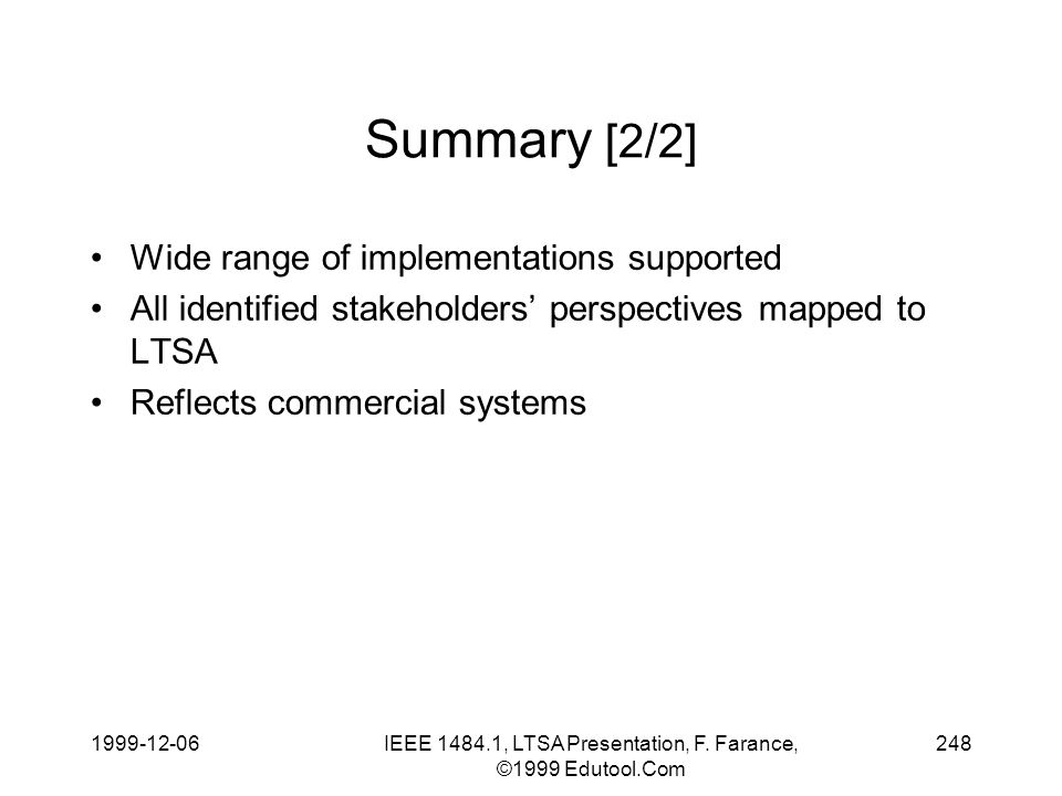 1999-12-06IEEE 1484.1, LTSA Presentation, F. Farance, ©1999 Edutool.Com 248 Summary [2/2] Wide range of implementations supported All identified stake