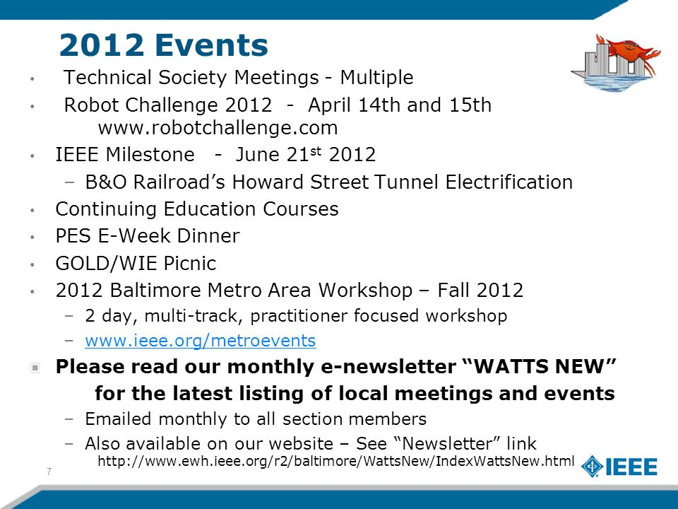 2012 Events Technical Society Meetings - Multiple Robot Challenge 2012 - April 14th and 15th www.robotchallenge.com IEEE Milestone - June 21 st 2012 –B&O Railroads Howard Street Tunnel Electrification Continuing Education Courses PES E-Week Dinner GOLD/WIE Picnic 2012 Baltimore Metro Area Workshop – Fall 2012 –2 day, multi-track, practitioner focused workshop –www.ieee.org/metroeventswww.ieee.org/metroevents Please read our monthly e-newsletter WATTS NEW for the latest listing of local meetings and events –Emailed monthly to all section members –Also available on our website – See Newsletter link http://www.ewh.ieee.org/r2/baltimore/WattsNew/IndexWattsNew.html 7