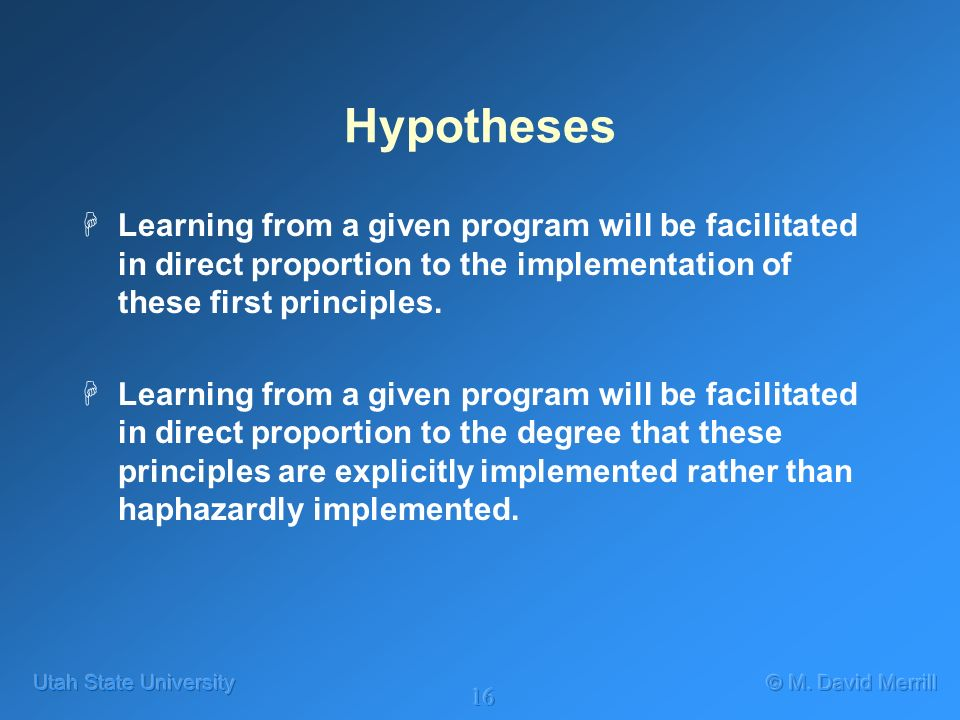 16 Hypotheses HLearning from a given program will be facilitated in direct proportion to the implementation of these first principles. HLearning from