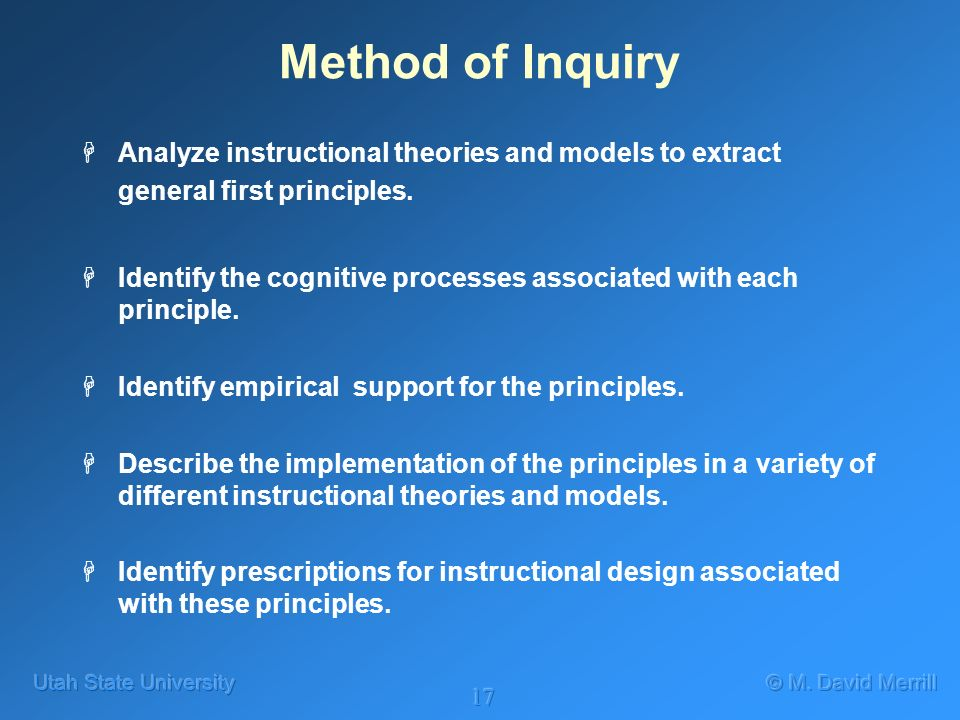 17 Method of Inquiry HAnalyze instructional theories and models to extract general first principles.
