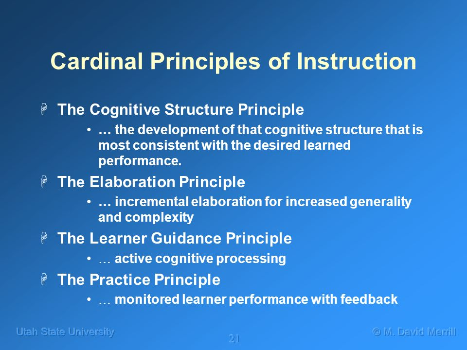 21 Cardinal Principles of Instruction HThe Cognitive Structure Principle … the development of that cognitive structure that is most consistent with the desired learned performance.