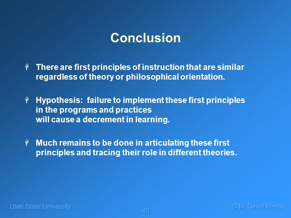 40 Conclusion HThere are first principles of instruction that are similar regardless of theory or philosophical orientation. HHypothesis: failure to i