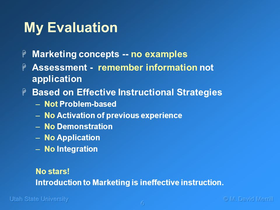 6 My Evaluation HMarketing concepts -- no examples HAssessment - remember information not application HBased on Effective Instructional Strategies –Not Problem-based –No Activation of previous experience –No Demonstration –No Application –No Integration No stars.