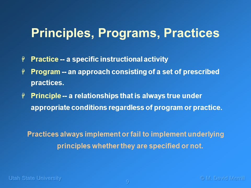 9 Principles, Programs, Practices HPractice -- a specific instructional activity HProgram -- an approach consisting of a set of prescribed practices.