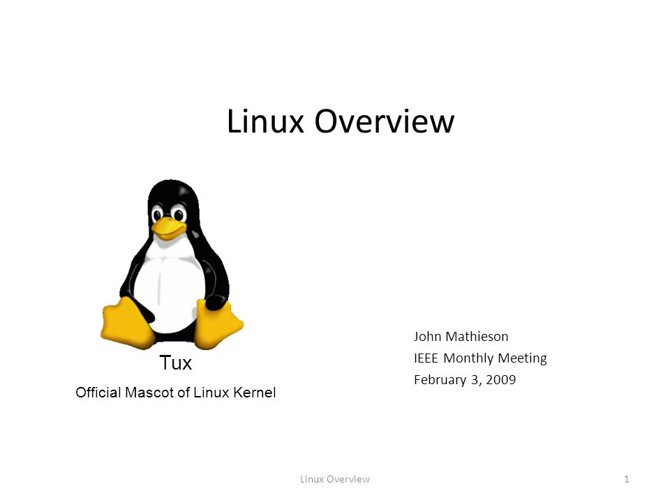 Linux Overview1 John Mathieson IEEE Monthly Meeting February 3, 2009 Tux Official Mascot of Linux Kernel