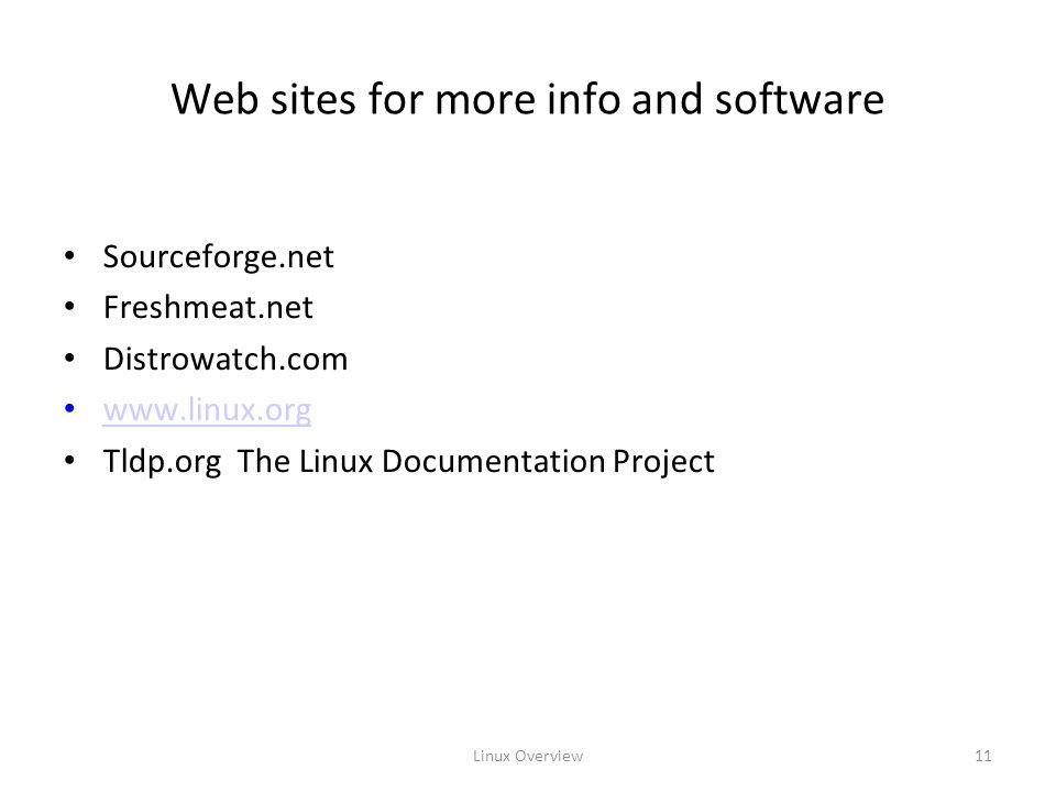 Linux Overview11 Web sites for more info and software Sourceforge.net Freshmeat.net Distrowatch.com   Tldp.org The Linux Documentation Project
