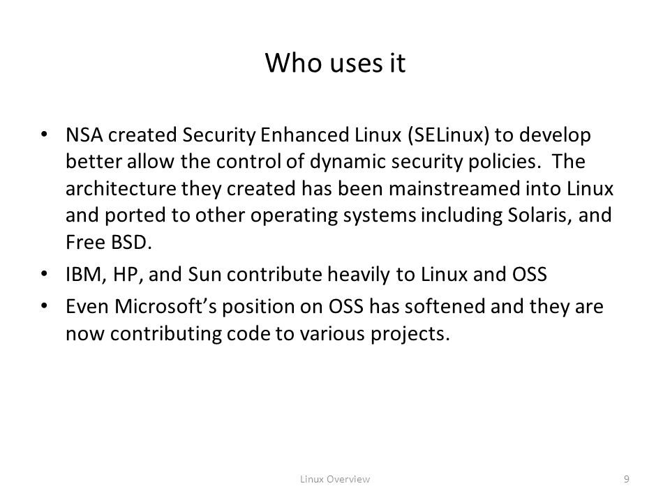 Linux Overview9 Who uses it NSA created Security Enhanced Linux (SELinux) to develop better allow the control of dynamic security policies.