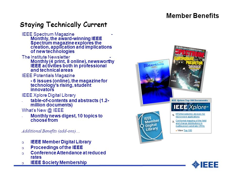 Member Benefits Staying Technically Current IEEE Spectrum Magazine - Monthly, the award-winning IEEE Spectrum magazine explores the creation, application and implications of new technologies The Institute Newsletter - Monthly (4 print, 8 online), newsworthy IEEE activities both in professional and technical areas IEEE Potentials Magazine - 6 issues (online), the magazine for technology s rising, student innovators IEEE Xplore Digital Library - table-of-contents and abstracts (1.2- million documents) Whats IEEE - Monthly news digest, 10 topics to choose from Additional Benefits (add-ons)… IEEE Member Digital Library Proceedings of the IEEE Conference Attendance at reduced rates IEEE Society Membership