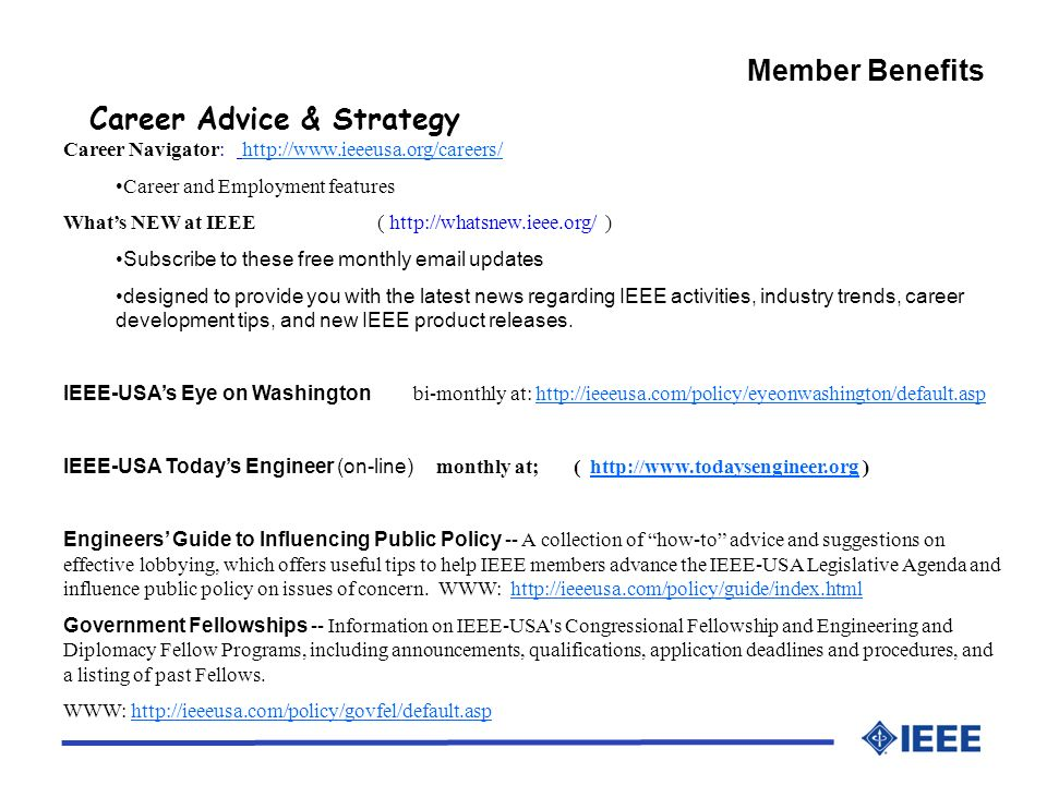 Member Benefits Career Advice & Strategy Career Navigator:   Career and Employment features Whats NEW at IEEE (   ) Subscribe to these free monthly  updates designed to provide you with the latest news regarding IEEE activities, industry trends, career development tips, and new IEEE product releases.