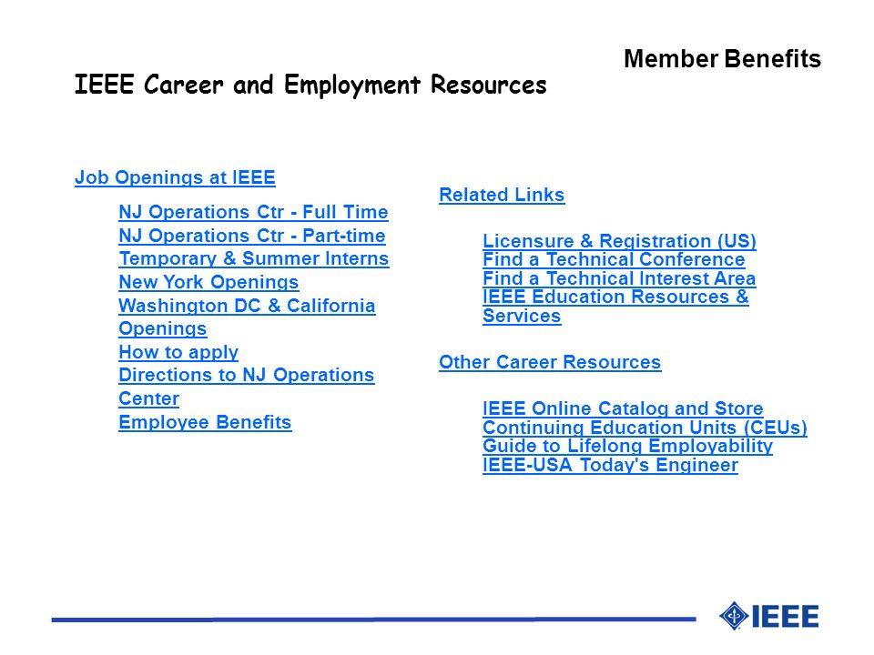 Member Benefits IEEE Career and Employment Resources Related Links Licensure & Registration (US) Find a Technical Conference Find a Technical Interest Area IEEE Education Resources & Services Other Career Resources IEEE Online Catalog and Store Continuing Education Units (CEUs) Guide to Lifelong Employability IEEE-USA Today s Engineer Job Openings at IEEE NJ Operations Ctr - Full Time NJ Operations Ctr - Part-time Temporary & Summer Interns New York Openings Washington DC & California Openings How to apply Directions to NJ Operations Center Employee Benefits